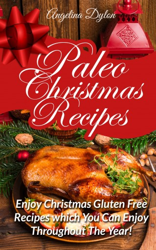 Paleo Christmas Recipes: Enjoy Christmas Gluten Free Recipes which You Can Enjoy Throughout The Year! by Angelina Dylon