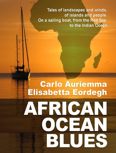 African Ocean Blues: Tales of landscapes and winds, of islands and people. On a sailing boat, from the Red Sea to the Indian Ocean. by Carlo Auriemma