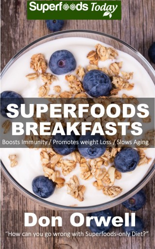 Superfoods Breakfasts: Over 40 Quick & Easy Gluten Free Low Cholesterol Whole Foods Recipes full of Antioxidants & Phytochemicals (Natural Weight Loss Transformation Book 30) by Don Orwell