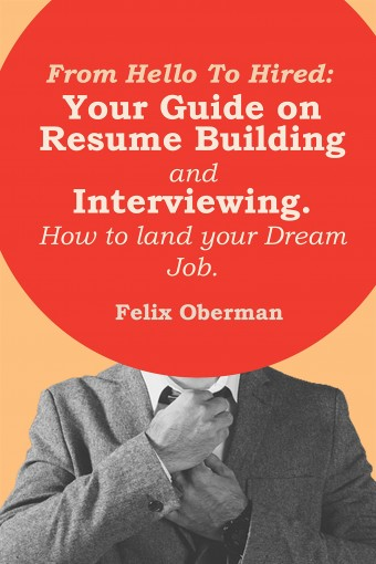 From Hello to Hired: Your Guide to Resume Building and Interview Skills. How to land your ideal job. by Felix Oberman