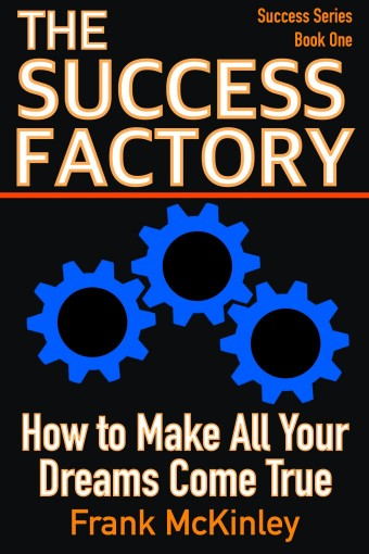 The Success Factory: How to Make All Your Dreams Come True (Success Series Book 1) by Frank McKinley
