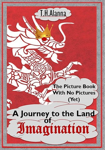 The Picture Book With No Pictures  (Yet)  –  A Journey to the Land of Imagination by T.H. Alanna