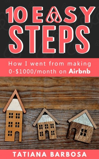 10 EASY STEPS: How I went from making 0-$1000 on Airbnb (AIRBNB HOSTING Book 1) by Tatiana Barbosa