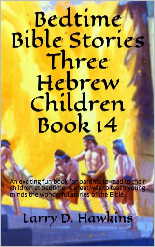Bedtime Bible Stories Three Hebrew Children Book 14: An exciting fun book for parents to read to their children at bedtime. A great way to teach young minds the wonderful stories of the Bible. by Larry D. Hawkins