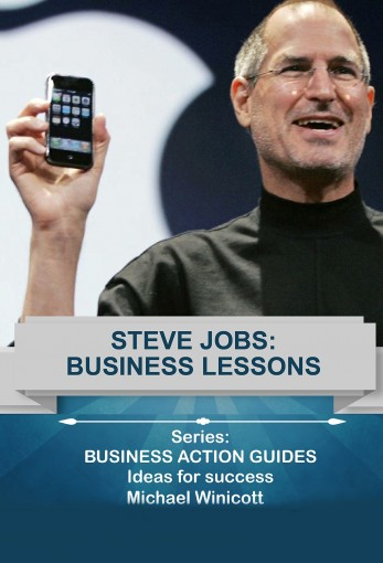 STEVE JOBS: BUSINESS LESSONS: Teachings from the most successful innovator in the world (Business Action Guides Book 9) by Michael Winicott