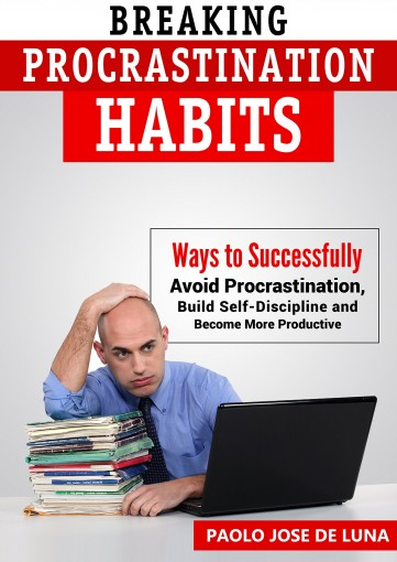 Breaking Procrastination Habits: Ways to Successfully Avoid Procrastination, Build Self-Discipline and Become More Productive by Fhilcar Faunillan