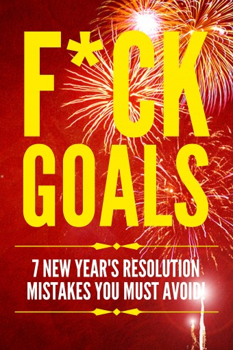 F*ck Goals: 7 New Year's Resolution Mistakes You Must Avoid! by Riley Tupper