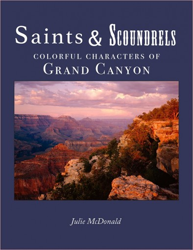 Saints & Scoundrels: Eighteen, True, Short Stories of Colorful Characters of Grand Canyon National Park by Julie McDonald