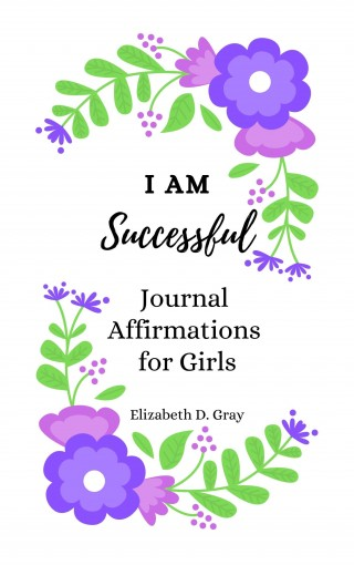 I am Successful: Journal Affirmations for Girls by Elizabeth D. Gray