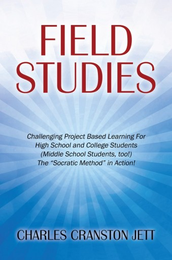 "Field Studies: Challenging Project Based Learning For High School and College Students (Middle School Students, too!) The ""Socratic Method"" in Action! by Charles Cranston Jett"