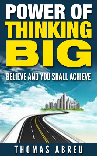 Power of Thinking Big: Believe and You Shall Achieve [positive psychology, positive intelligence] (personal transformation, positive thinking) by Thomas Abreu