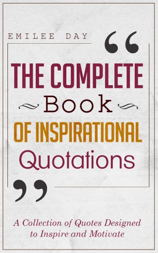The Complete Book of Inspirational Quotations: A Collection of Quotes Designed to Inspire and Motivate by Emilee Day