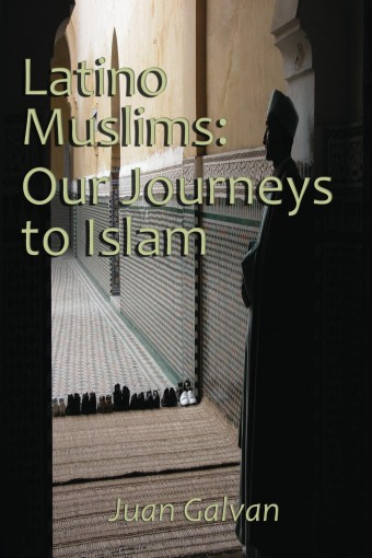 Latino Muslims: Our Journeys to Islam by Juan Galvan