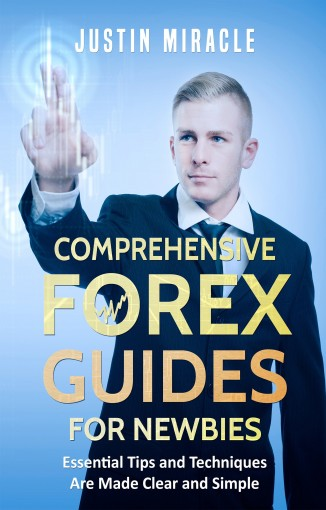 Comprehensive Forex Guides for Newbies: Essential Tips and Techniques Are Made Clear and Simple by Justin Miracle