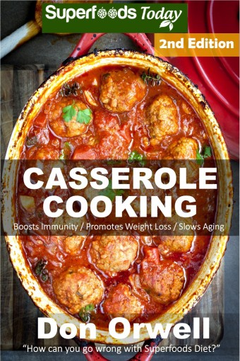 Casserole Cooking: Over 70 Quick & Easy Gluten Free Low Cholesterol Whole Foods Recipes full of Antioxidants & Phytochemicals (Natural Weight Loss Transformation Book 89) by Don Orwell