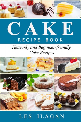 Cake Recipes – Heavenly and Beginner-friendly Cake Recipes: Easy Cake Recipes for Beginners, Best Cake Recipes, Chocolate Cake Recipes, Sponge Cake Recipes by Les Ilagan