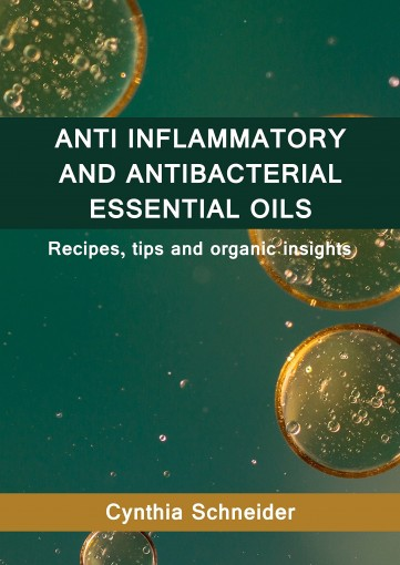 Anti Inflammatory and Anti Bacterial Essential Oils: Recipes, tips and organic insights by Cynthia Schneider