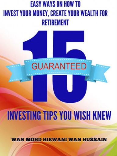 15 INVESTING TIPS YOU WISH YOU KNEW- THE BEST QUICK  AND  EASY WAYS ON HOW TO  INVEST YOUR MONEY,  CREATE YOUR WEALTH  FOR RETIREMENT by WAN HUSSAIN, WAN MOHD HIRWANI
