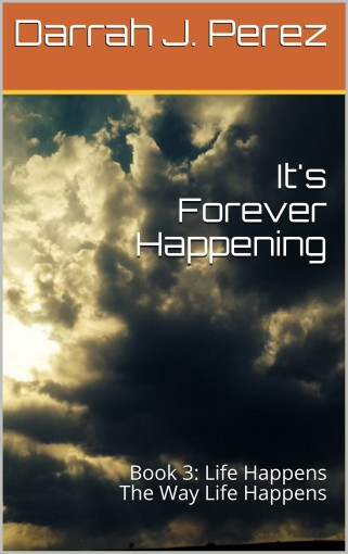 It's Forever Happening: Book 3: Life Happens The Way Life Happens by Darrah J. Perez