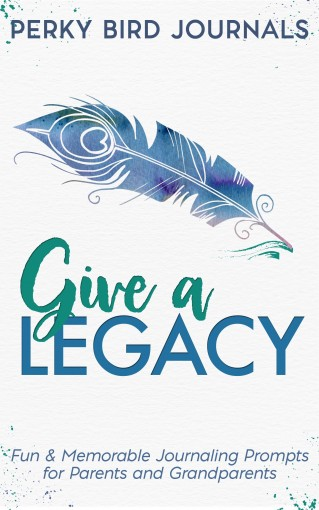 Give A Legacy: Fun and Memorable Journaling Prompts for Parents and Grandparents by Perky Bird Journals