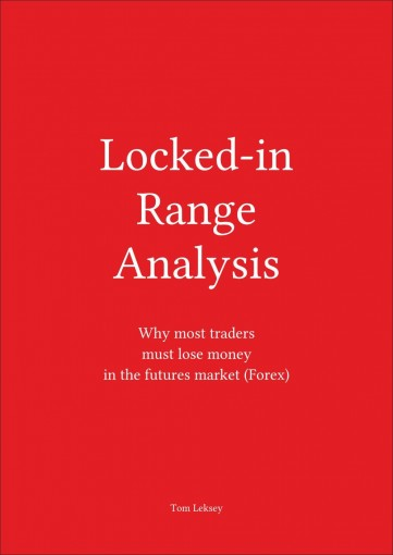 Locked-in Range Analysis: Why most traders must lose money in the futures market (Forex) by Tom Leksey