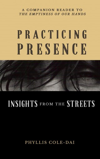 Practicing Presence: Insights from the Streets: (Mindfulness and Homelessness) (The Emptiness of Our Hands Book 2) by Phyllis Cole-Dai
