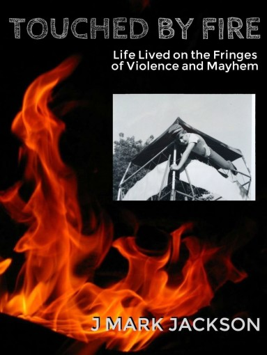 Touched by Fire: Life lived on the fringes of violence and mayhem by J Mark jackson