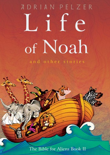 Life of Noah (The Bible for Aliens Book 2) by Adrian Pelzer