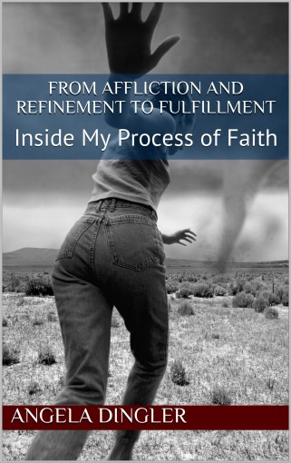 From Affliction and Refinement to Fulfillment: Inside My Process of Faith by Angela Dingler