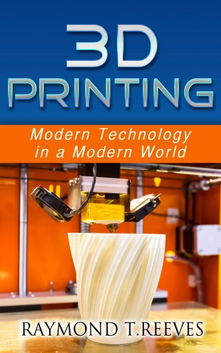3D Printing: Modern Technology in a Modern World by Raymond T Reeves