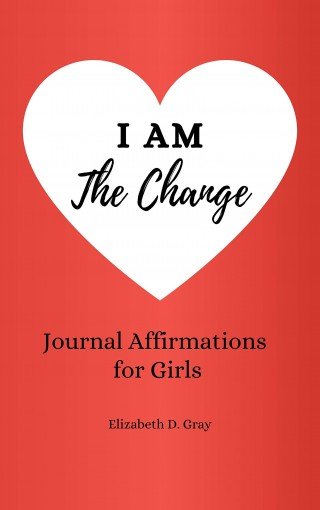 I am the Change: Journal Affirmations for Girls by Elizabeth D. Gray
