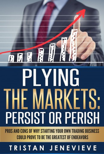 PLYING THE MARKETS: PERSIST OR PERISH by Tristan Jenevieve