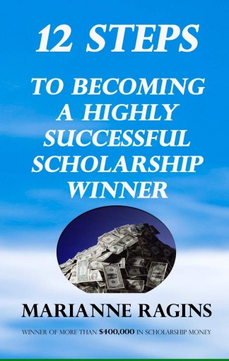 12 Steps to Becoming A Highly Successful Scholarship Winner: Strategies from a $400,000 Scholarship Winner by Marianne Ragins