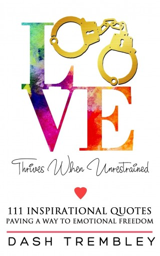 Love Thrives When Unrestrained: 111 Original Collection of Inspirational Quotes by Dash Trembley