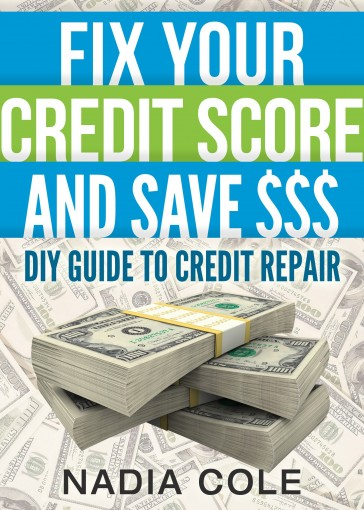 Fix Your Credit Score And Save You $$$: DIY Guide To Credit Repair by Nadia Cole