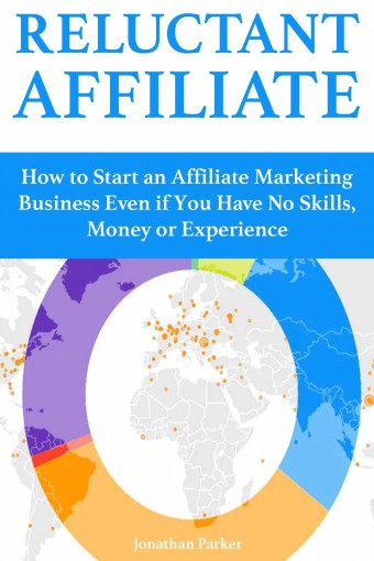 Reluctant Affiliate: How to Start an Affiliate Marketing Business Even if You Have No Skills, Money or Experience by Jonathan Parker