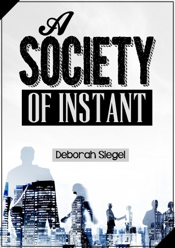 A SOCIETY OF INSTANT: Surviving in a tough society by Deborah Siegel