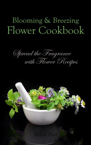Blooming & Breezing Flower Cookbook: Spread the Fragrance with Flower Recipes by Bobby Flatt
