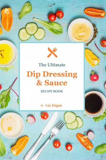 The Ultimate Dip Dressing & Sauce Recipe Book: Easy and Delicious Dips, Dressings, and Sauces for Your Everyday Meals by Les Ilagan