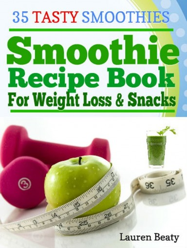 Smoothie Recipe Book For Weight Loss & Snacks: 35 Tasty Smoothie Recipes for Fun and Health by Lauren Beaty