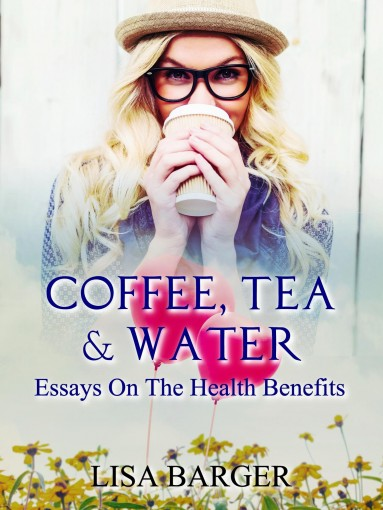 Coffee, Tea & Water (Essays On Alt Med Book 2) by Lisa Barger