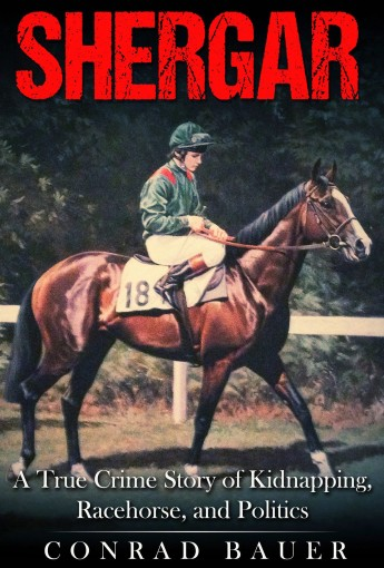 Shergar: A True Crime Story of Kidnapping, Racehorse and Politics by Conrad Bauer