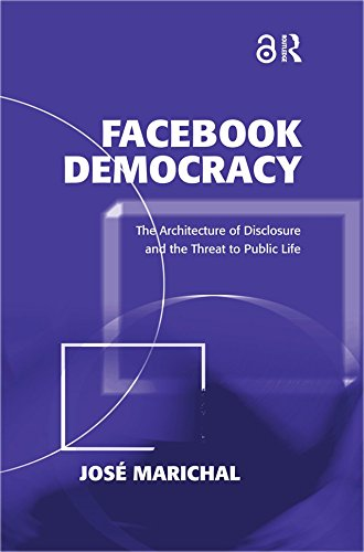 Facebook Democracy (Open Access): The Architecture of Disclosure and the Threat to Public Life (Politics & International Relations) by José Marichal