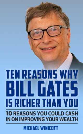 BILL GATES: TEN REASONS WHY BILL GATES IS RICHER THAN YOU.: 10 Reasons You Could Cash In To Improve Your Wealth by Michael Winicott