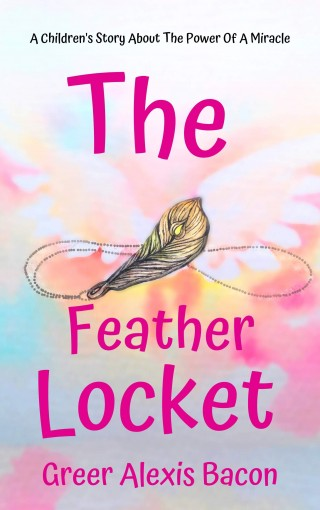 The Feather Locket: A Children's Story About The Power Of A Miracle And How It Reminds Us Of God's Everlasting Love For Us by Greer Alexis Bacon
