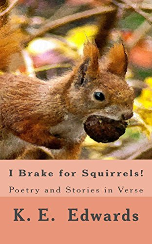 I Brake for Squirrels!: Poetry and Stories in Verse by K Edwards