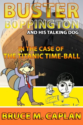 BUSTER BOPPINGTON and HIS TALKING DOG series of children's books: The Case of the Titanic Time-Ball by Bruce M. Caplan