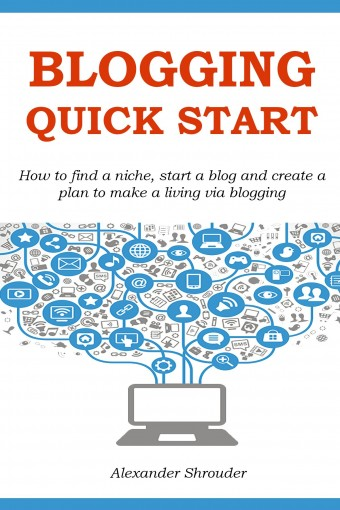 BLOGGING QUICK START: How to find a niche, start a blog and create a plan to make a living via blogging by Alexander Shrouder