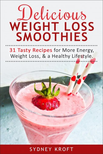Delicious Weight Loss Smoothies: 31 Tasty Recipes for More Energy, Weight Loss, & a Healthy Lifestyle: (Smoothie Recipes, Weight Loss, Green Smoothie, Smoothie Diet) by Sydney Kroft