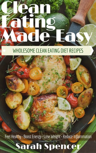 Clean Eating Made Easy! Wholesome Clean Eating Diet Recipes: Feel Healthy, Boost Energy, Lose Weight, Reduce Inflammation by Sarah Spencer